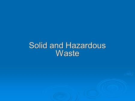 Solid and Hazardous <strong>Waste</strong>. <strong>WASTING</strong> RESOURCES  Solid <strong>waste</strong>: any unwanted or discarded material we produce that is not a liquid or gas. Municipal solid.