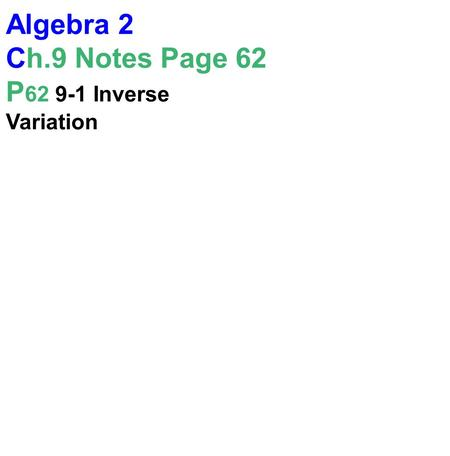 Algebra 2 Ch.9 Notes Page 62 P 62 9-1 Inverse Variation.