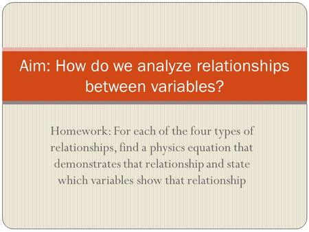 Homework: For each of the four types of relationships, find a physics equation that demonstrates that relationship and state which variables show that.