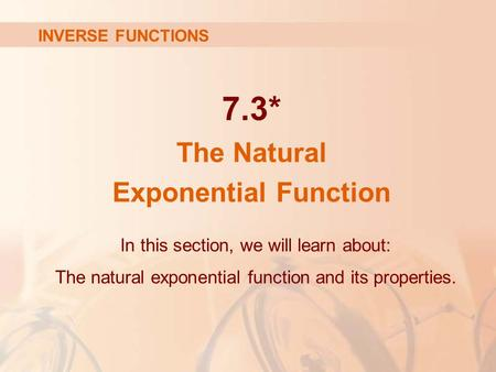 7.3* The Natural Exponential Function INVERSE FUNCTIONS In this section, we will learn about: The natural exponential function and its properties.