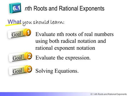 N th Roots and Rational Exponents What you should learn: Evaluate nth roots of real numbers using both radical notation and rational exponent notation.