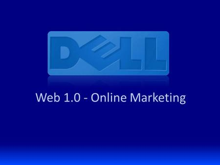 Web 1.0 - Online Marketing. Backdrop: Dell Direct to Consumer Direct business model Extended into retail in 2007 $12 billion company (of $60b Dell total)