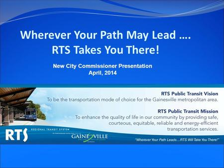 Wherever Your Path May Lead …. RTS Takes You There! New City Commissioner Presentation April, 2014.