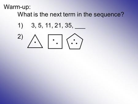 Warm-up: What is the next term in the sequence? 1)3, 5, 11, 21, 35, ___ 2)