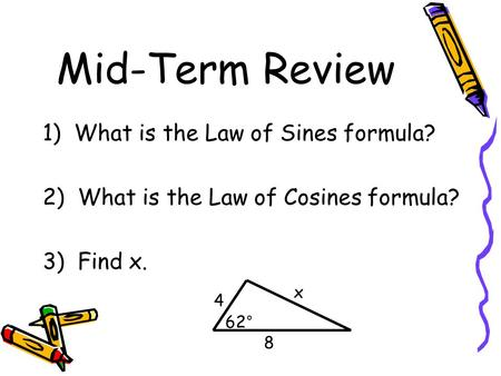 Mid-Term Review 1) What is the Law of Sines formula? 2) What is the Law of Cosines formula? 3) Find x. 4 8 x 62°