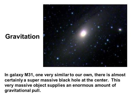 Gravitation In galaxy M31, one very similar to our own, there is almost certainly a super massive black hole at the center. This very massive object supplies.