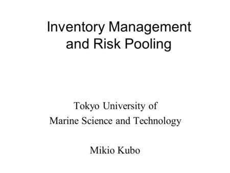Inventory Management and Risk Pooling Tokyo University of Marine Science and Technology Mikio Kubo.