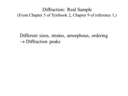 Diffraction: Real Sample (From Chapter 5 of Textbook 2, Chapter 9 of reference 1,) Different sizes, strains, amorphous, ordering  Diffraction peaks.