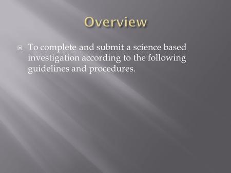  To complete and submit a science based investigation according to the following guidelines and procedures.