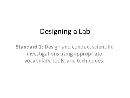 Designing a Lab Standard 1: Design and conduct scientific investigations using appropriate vocabulary, tools, and techniques.