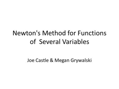 Newton's Method for Functions of Several Variables Joe Castle & Megan Grywalski.