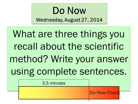Do Now Wednesday, August 27, 2014 Do Now Wednesday, August 27, 2014 What are three things you recall about the scientific method? Write your answer using.