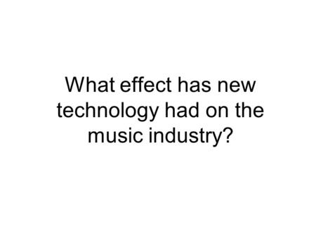 What effect has new technology had on the music industry?
