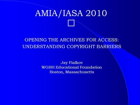 AMIA/IASA 2010 OPENING THE ARCHIVES FOR ACCESS: UNDERSTANDING COPYRIGHT BARRIERS Jay Fialkov WGBH Educational Foundation Boston, Massachusetts.