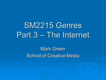 SM2215 Genres Part 3 – The Internet Mark Green School of Creative Media.