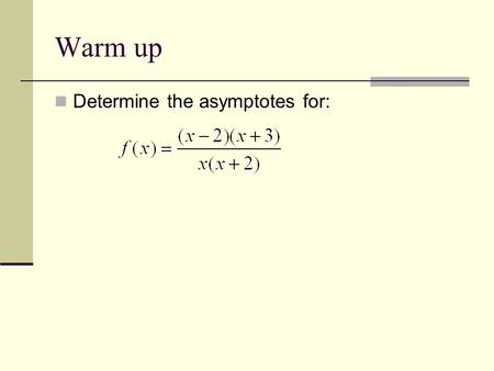 Warm up Determine the asymptotes for: 1. x=-2, x=0, y=1.