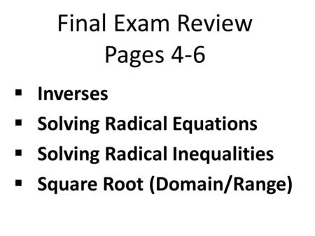 Final Exam Review Pages 4-6  Inverses  Solving Radical Equations  Solving Radical Inequalities  Square Root (Domain/Range)