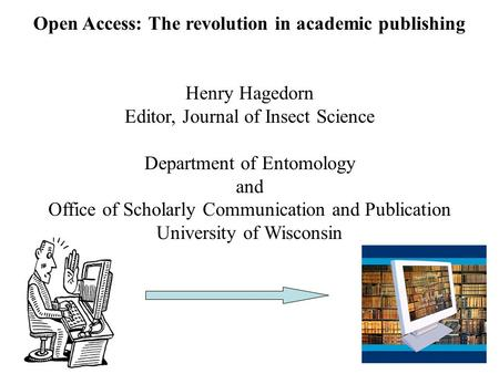 Open Access: The revolution in academic publishing Henry Hagedorn Editor, Journal of Insect Science Department of Entomology and Office of Scholarly Communication.
