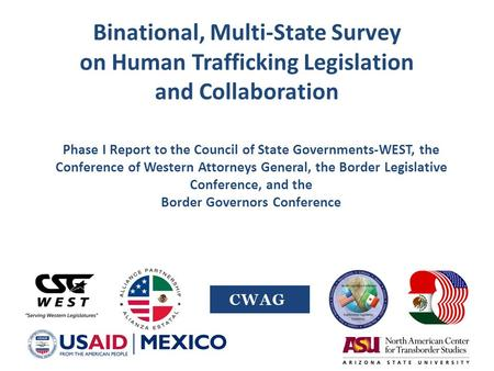 Binational, Multi-State Survey on Human Trafficking Legislation and Collaboration Phase I Report to the Council of State Governments-WEST, the Conference.