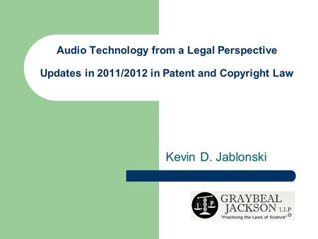 Audio Technology from a Legal Perspective Updates in 2011/2012 in Patent and Copyright Law Kevin D. Jablonski.