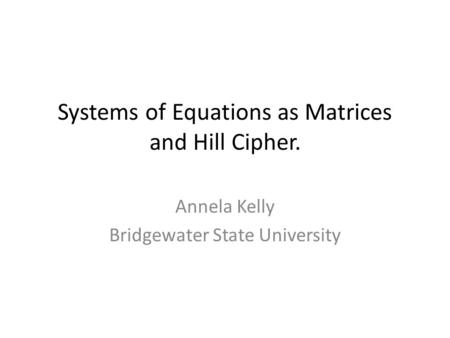 Systems of Equations as Matrices and Hill Cipher. Annela Kelly Bridgewater State University.