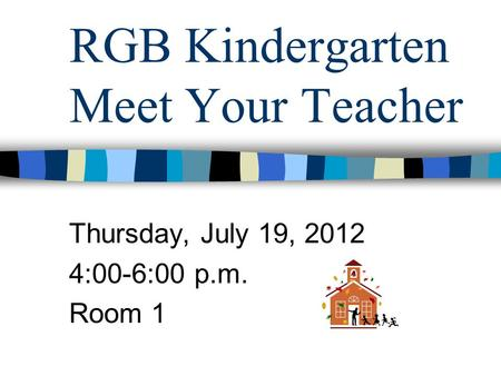 RGB Kindergarten Meet Your Teacher Thursday, July 19, 2012 4:00-6:00 p.m. Room 1.