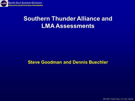 Earth-Sun System Division National Aeronautics and Space Administration SPoRT SAC Nov 21-22, 2005 Southern Thunder Alliance and LMA Assessments Steve Goodman.