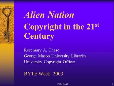 FALL 20031 Alien Nation Copyright in the 21 st Century Rosemary A. Chase George Mason University Libraries University Copyright Officer BYTE Week 2003.
