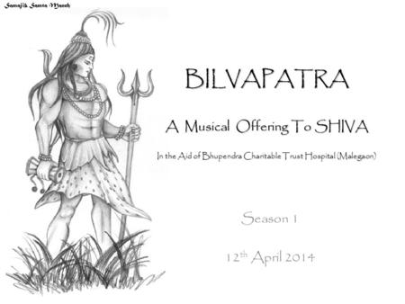 BILVAPATRA A Musical Offering To SHIVA In the Aid of Bhupendra Charitable Trust Hospital (Malegaon) Season 1 12 th April 2014 Samajik Samta Manch.