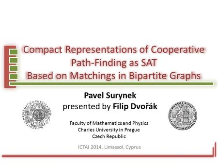 Compact Representations of Cooperative Path-Finding as SAT Based on Matchings in Bipartite Graphs Pavel Surynek presented by Filip Dvořák Faculty of Mathematics.