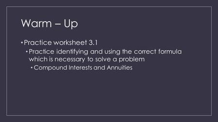 Warm – Up Practice worksheet 3.1 Practice identifying and using the correct formula which is necessary to solve a problem Compound Interests and Annuities.