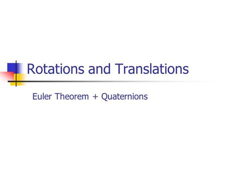 Rotations and Translations Euler Theorem + Quaternions.