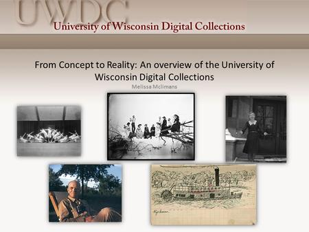 From Concept to Reality: An overview of the University of Wisconsin Digital Collections Melissa Mclimans.