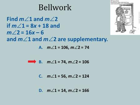 Bellwork Find m  1 and m  2 if m  1 = 8x + 18 and m  2 = 16x – 6 and m  1 and m  2 are supplementary. A.m  1 = 106, m  2 = 74 B.m  1 = 74, m 