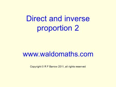 Direct and inverse proportion 2 www.waldomaths.com Copyright © R F Barrow 2011, all rights reserved.
