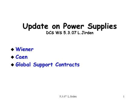 5.3.07 L.Jirden1 Update on Power Supplies DCS WS 5.3.07 L.Jirden u Wiener u Caen u Global Support Contracts.
