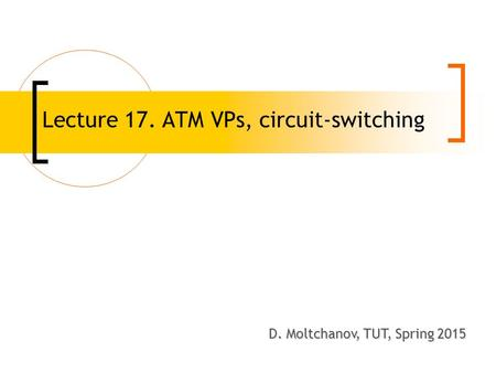 Lecture 17. ATM VPs, circuit-switching D. Moltchanov, TUT, Spring 2008 D. Moltchanov, TUT, Spring 2015.