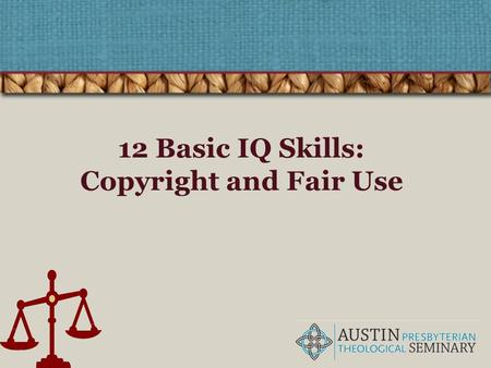 12 Basic IQ Skills: Copyright and Fair Use. The four pillars of IQ! Find Retrieve Analyze Use Understanding copyright is part of the ethical and legal.
