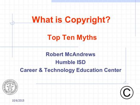 10/6/2015 What is Copyright? Top Ten Myths Robert McAndrews Humble ISD Career & Technology Education Center.