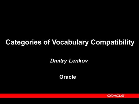 Categories of Vocabulary Compatibility Dmitry Lenkov Oracle.