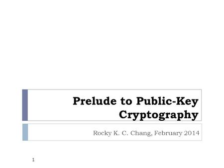 Prelude to Public-Key Cryptography Rocky K. C. Chang, February 2014 1.