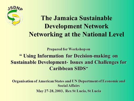 "The Jamaica Sustainable Development Network Networking at the National Level Prepared for Workshop on "" Using Information for Decision-making on Sustainable."