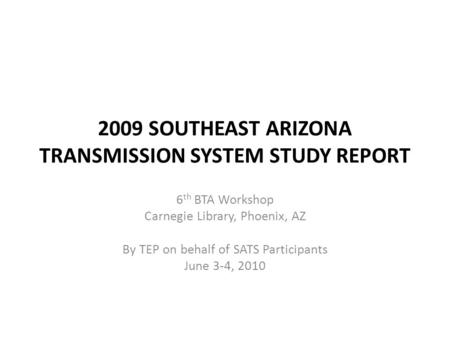 2009 SOUTHEAST ARIZONA TRANSMISSION SYSTEM STUDY REPORT 6 th BTA Workshop Carnegie Library, Phoenix, AZ By TEP on behalf of SATS Participants June 3-4,