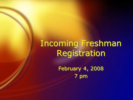 Incoming Freshman Registration February 4, 2008 7 pm February 4, 2008 7 pm.