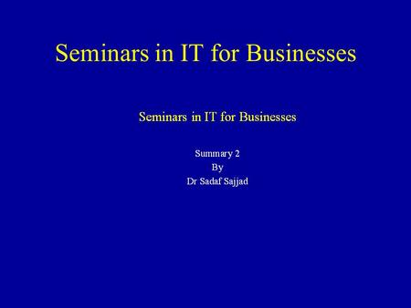 Seminars in IT for Businesses Summary 1 By Dr Sadaf Sajjad.