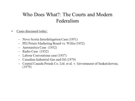 Who Does What?: The Courts and Modern Federalism Cases discussed today: –Nova Scotia Interdelegation Case (1951) –PEI Potato Marketing Board vs. Willis.