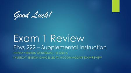 Good Luck! Exam 1 Review Phys 222 – Supplemental Instruction TUESDAY SESSION AS NORMAL – Q <strong>AND</strong> A THURSDAY SESSION CANCELLED TO ACCOMMODATE EXAM REVIEW.