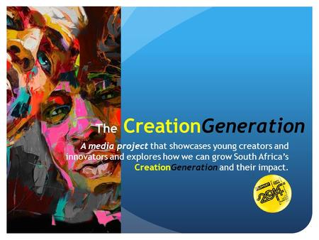 The CreationGeneration A media project that showcases young creators and innovators and explores how we can grow South Africa's CreationGeneration and.