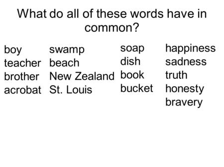 What do all of these words have in common? boy teacher brother acrobat swamp beach New Zealand St. Louis soap dish book bucket happiness sadness truth.