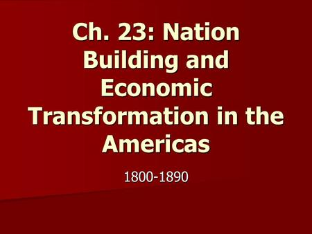 Ch. 23: Nation Building and Economic Transformation in the Americas 1800-1890.